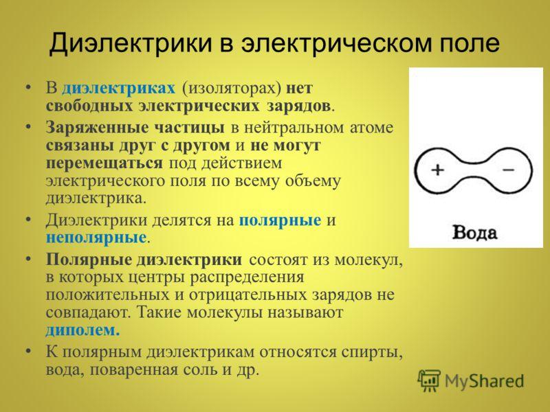 Диэлектрики в электрическом поле В диэлектриках (изоляторах) нет свободных электрических зарядов. Заряженные частицы в нейтральном атоме связаны друг с другом и не могут перемещаться под действием электрического поля по всему объему диэлектрика. Диэл
