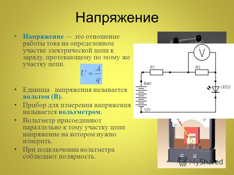 Напряжение Напряжение это отношение работы тока на определенном участке электрической цепи к заряду, протекающему по этому же участку цепи. Единица напряжения называется вольтом (В). Прибор для измерения напряжения называется вольтметром. Вольтметр п