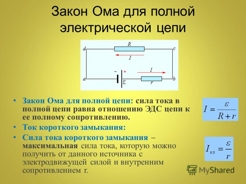 Закон Ома для полной электрической цепи Закон Ома для полной цепи: сила тока в полной цепи равна отношению ЭДС цепи к ее полному сопротивлению. Ток короткого замыкания: Сила тока короткого замыкания – максимальная сила тока, которую можно получить от