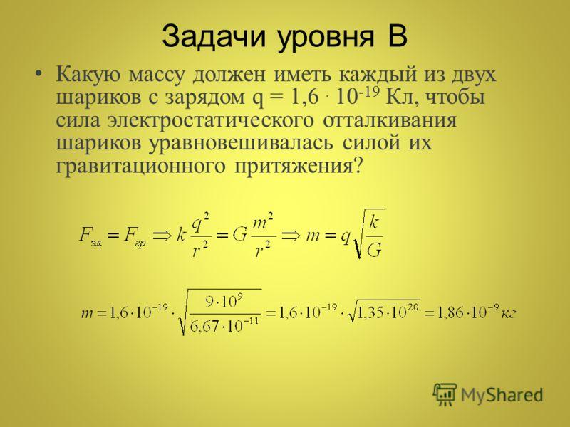 Задачи уровня В Какую массу должен иметь каждый из двух шариков с зарядом q = 1,6. 10 -19 Кл, чтобы сила электростатического отталкивания шариков уравновешивалась силой их гравитационного притяжения?