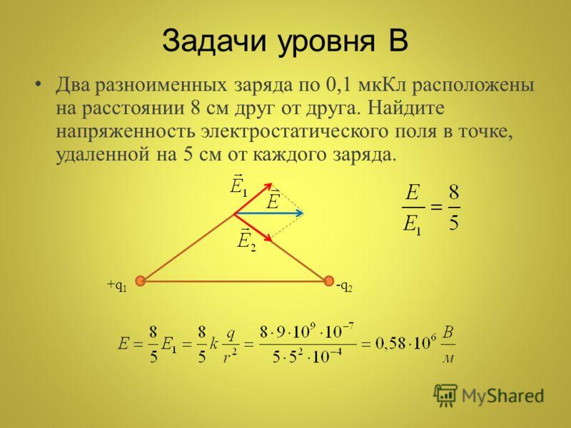 Задачи уровня В Два разноименных заряда по 0,1 мкКл расположены на расстоянии 8 см друг от друга. Найдите напряженность электростатического поля в точке, удаленной на 5 см от каждого заряда. +q 1 -q 2
