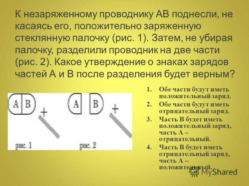 К незаряженному проводнику АВ поднесли, не касаясь его, положительно заряженную стеклянную палочку (рис. 1). Затем, не убирая палочку, разделили проводник на две части (рис. 2). Какое утверждение о знаках зарядов частей А и В после разделения будет в