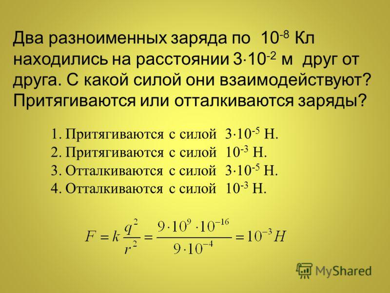 Два разноименных заряда по 10 -8 Кл находились на расстоянии 3 10 -2 м друг от друга. С какой силой они взаимодействуют? Притягиваются или отталкиваются заряды? 1.Притягиваются с силой 3 10 -5 Н. 2.Притягиваются с силой 10 -3 Н. 3.Отталкиваются с сил