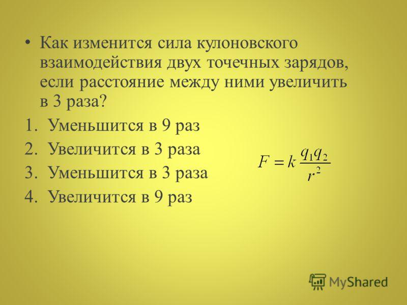 К ак изменится сила кулоновского взаимодействия двух точечных зарядов, если расстояние между ними увеличить в 3 раза? 1.Уменьшится в 9 раз 2.Увеличится в 3 раза 3.Уменьшится в 3 раза 4.Увеличится в 9 раз