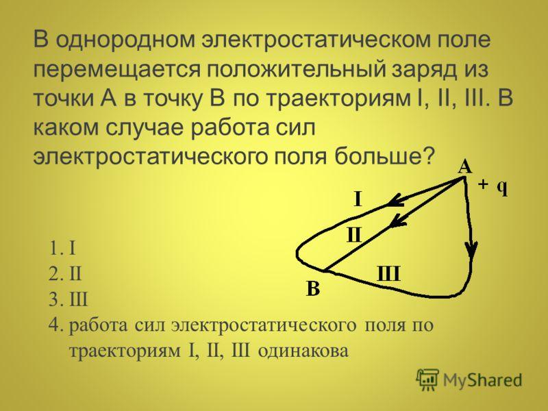 В однородном электростатическом поле перемещается положительный заряд из точки А в точку В по траекториям I, II, III. В каком случае работа сил электростатического поля больше? 1.I 2.II 3.III 4.работа сил электростатического поля по траекториям I, II
