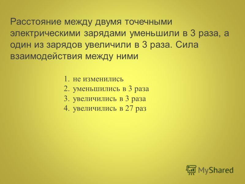 Расстояние между двумя точечными электрическими зарядами уменьшили в 3 раза, а один из зарядов увеличили в 3 раза. Сила взаимодействия между ними 1.не изменились 2.уменьшились в 3 раза 3.увеличились в 3 раза 4.увеличились в 27 раз