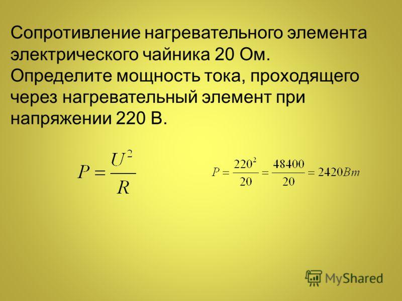 Сопротивление нагревательного элемента электрического чайника 20 Ом. Определите мощность тока, проходящего через нагревательный элемент при напряжении 220 В.