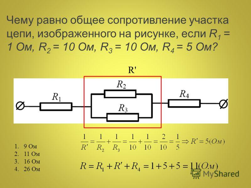 Чему равно общее сопротивление участка цепи, изображенного на рисунке, если R 1 = 1 Ом, R 2 = 10 Ом, R 3 = 10 Ом, R 4 = 5 Ом? 1.9 Ом 2.11 Ом 3.16 Ом 4.26 Ом R'