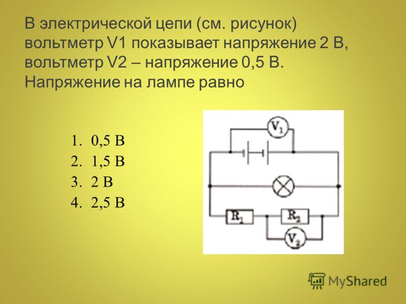 В электрической цепи (см. рисунок) вольтметр V1 показывает напряжение 2 В, вольтметр V2 – напряжение 0,5 В. Напряжение на лампе равно 1.0,5 В 2.1,5 В 3.2 В 4.2,5 В