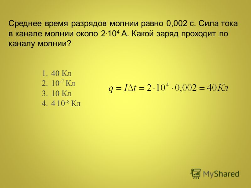Среднее время разрядов молнии равно 0,002 с. Сила тока в канале молнии около 2. 10 4 А. Какой заряд проходит по каналу молнии? 1.40 Кл 2.10 -7 Кл 3.10 Кл 4.4. 10 -8 Кл
