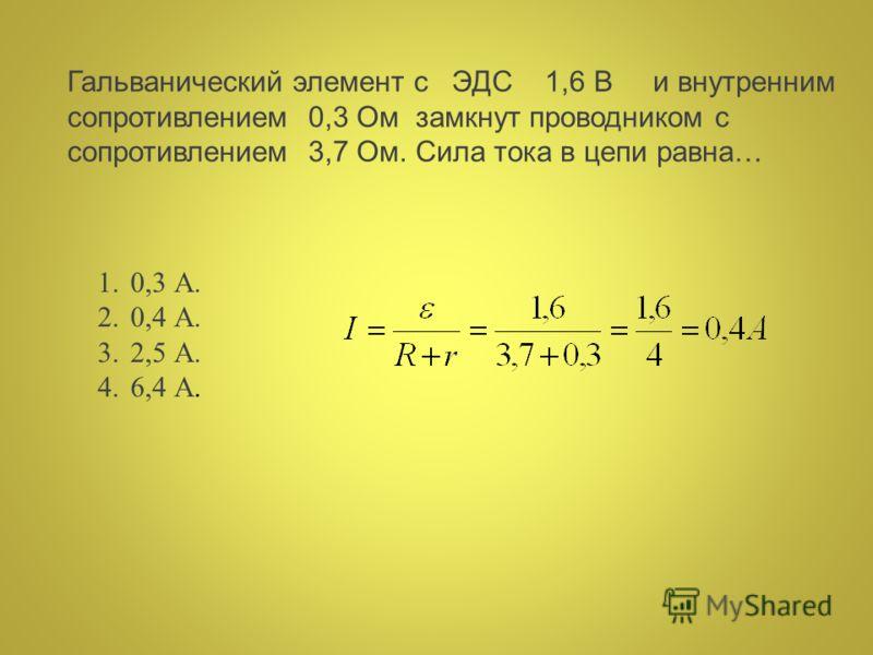 Гальванический элемент с ЭДС 1,6 В и внутренним сопротивлением 0,3 Ом замкнут проводником с сопротивлением 3,7 Ом. Сила тока в цепи равна… 1.0,3 А. 2.0,4 А. 3.2,5 А. 4.6,4 А.