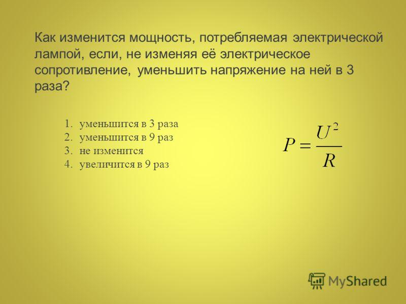 Как изменится мощность, потребляемая электрической лампой, если, не изменяя её электрическое сопротивление, уменьшить напряжение на ней в 3 раза? 1.уменьшится в 3 раза 2.уменьшится в 9 раз 3.не изменится 4.увеличится в 9 раз