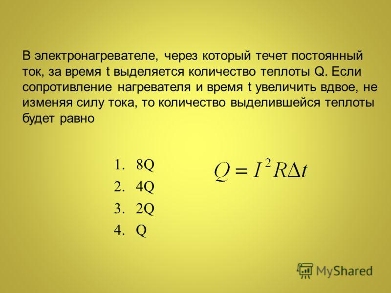 В электронагревателе, через который течет постоянный ток, за время t выделяется количество теплоты Q. Если сопротивление нагревателя и время t увеличить вдвое, не изменяя силу тока, то количество выделившейся теплоты будет равно 1.8Q 2.4Q 3.2Q 4.Q