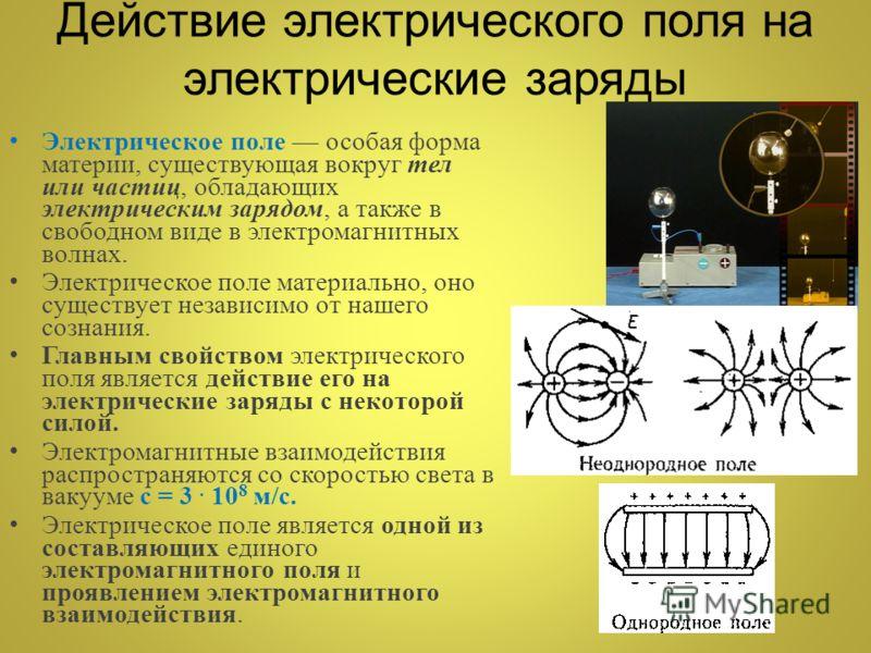 Действие электрического поля на электрические заряды Электрическое поле особая форма материи, существующая вокруг тел или частиц, обладающих электрическим зарядом, а также в свободном виде в электромагнитных волнах. Электрическое поле материально, он