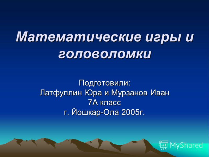 Математические игры иголоволомки Подготовили: Латфуллин Юра и Мурзанов Иван 7А класс г. Йошкар-Ола 2005г.
