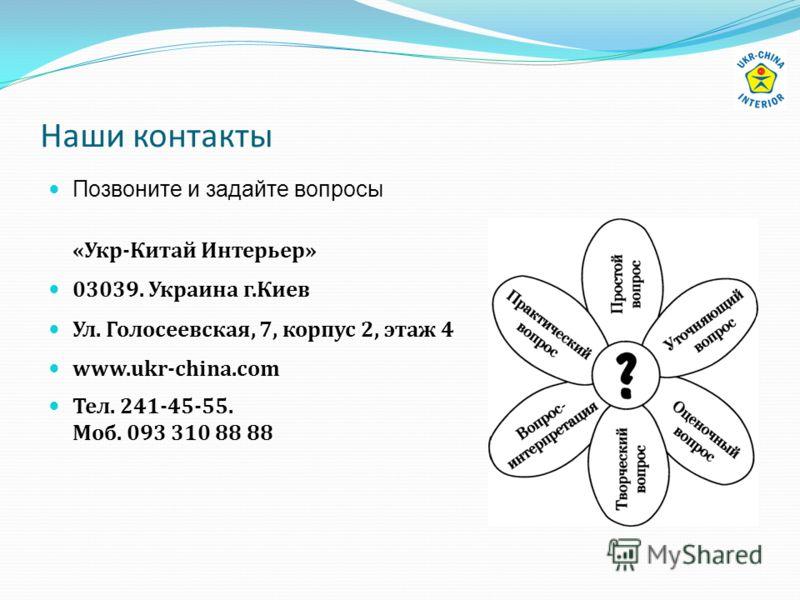 Наши контакты Позвоните и задайте вопросы «Укр-Китай Интерьер» 03039. Украина г.Киев Ул. Голосеевская, 7, корпус 2, этаж 4 www.ukr-china.com Тел. 241-45-55. Моб. 093 310 88 88