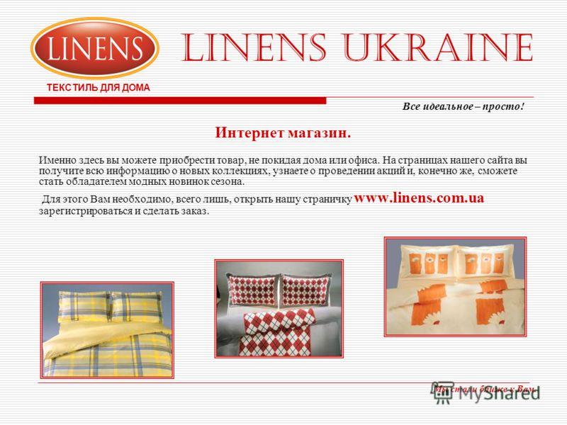 LINENS UKRAINE ТЕКСТИЛЬ ДЛЯ ДОМА Интернет магазин. Именно здесь вы можете приобрести товар, не покидая дома или офиса. На страницах нашего сайта вы получите всю информацию о новых коллекциях, узнаете о проведении акций и, конечно же, сможете стать об