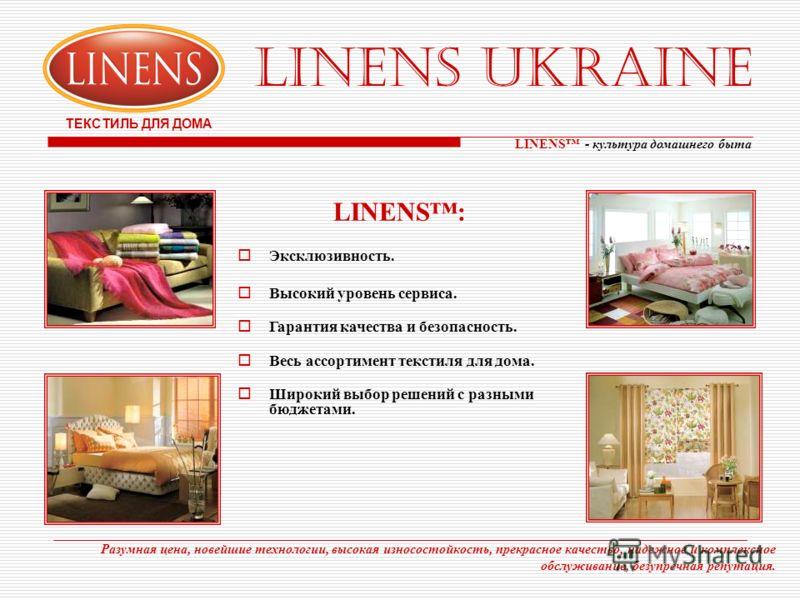 LINENS UKRAINE ТЕКСТИЛЬ ДЛЯ ДОМА Разумная цена, новейшие технологии, высокая износостойкость, прекрасное качество, надежное и комплексное обслуживание, безупречная репутация. LINENS - культура домашнего быта LINENS: Эксклюзивность. Высокий уровень се