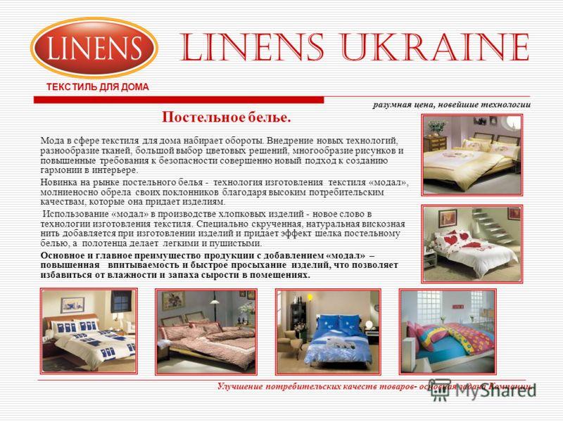 LINENS UKRAINE ТЕКСТИЛЬ ДЛЯ ДОМА Постельное белье. Мода в сфере текстиля для дома набирает обороты. Внедрение новых технологий, разнообразие тканей, большой выбор цветовых решений, многообразие рисунков и повышенные требования к безопасности совершен