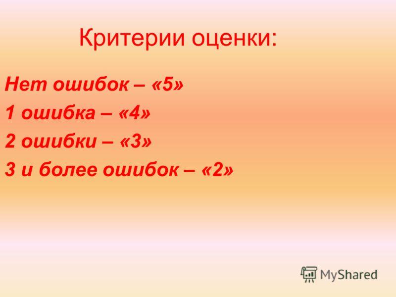Критерии оценки: Нет ошибок – «5» 1 ошибка – «4» 2 ошибки – «3» 3 и более ошибок – «2»