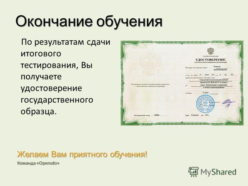 Окончание обучения По результатам сдачи итогового тестирования, Вы получаете удостоверение государственного образца. Желаем Вам приятного обучения! Команда «Opensdo»