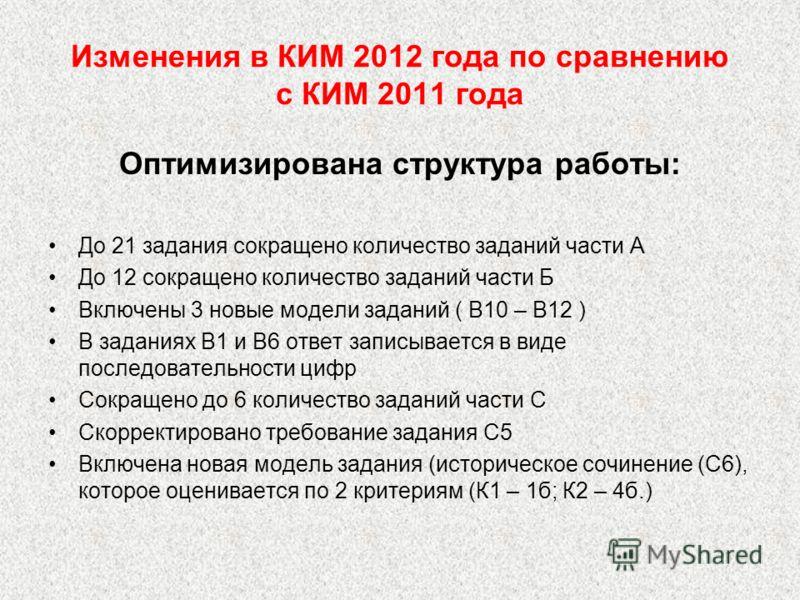Изменения в КИМ 2012 года по сравнению с КИМ 2011 года Оптимизирована структура работы: До 21 задания сокращено количество заданий части А До 12 сокращено количество заданий части Б Включены 3 новые модели заданий ( В10 – В12 ) В заданиях В1 и В6 отв