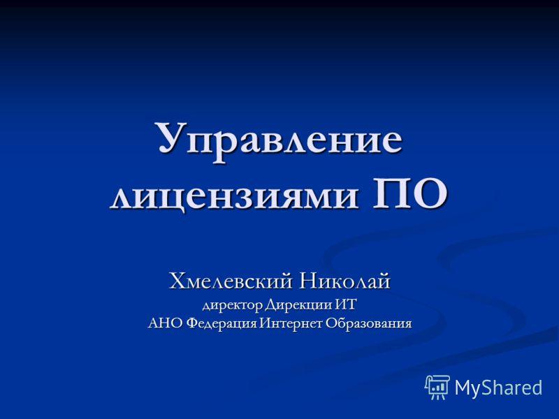 Управлениелицензиями ПО Хмелевский Николай директор Дирекции ИТ АНО Федерация Интернет Образования