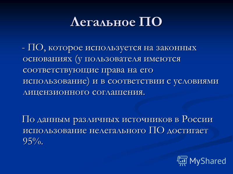 Легальное ПО - ПО, которое используется на законных основаниях (у пользователя имеются соответствующие права на его использование) и в соответствии с условиями лицензионного соглашения. По данным различных источников в России использование нелегально