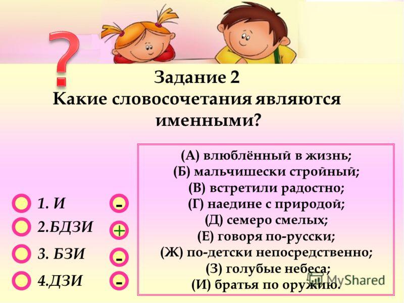 - - + - 1. И 2.БДЗИ 3. БЗИ 4.ДЗИ Задание 2 Какие словосочетания являются именными? (А) влюблённый в жизнь; (Б) мальчишески стройный; (В) встретили радостно; (Г) наедине с природой; (Д) семеро смелых; (Е) говоря по-русски; (Ж) по-детски непосредственн