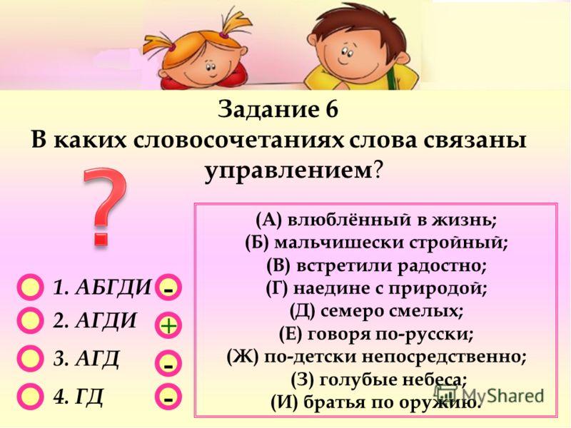 - - + - 1. АБГДИ 2. АГДИ 3. АГД 4. ГД Задание 6 В каких словосочетаниях слова связаны управлением ? (А) влюблённый в жизнь; (Б) мальчишески стройный; (В) встретили радостно; (Г) наедине с природой; (Д) семеро смелых; (Е) говоря по-русски; (Ж) по-детс