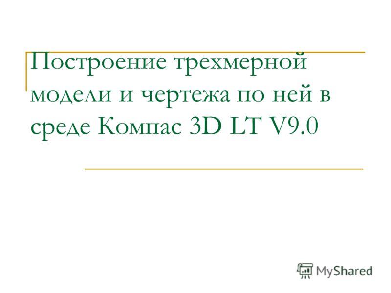 Построение трехмерной модели и чертежа по ней в среде Компас 3D LT V9.0