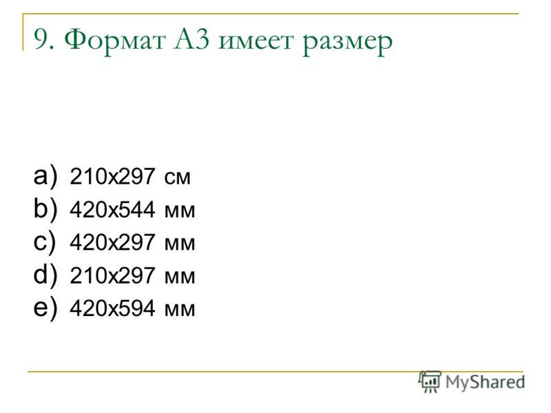9. Формат А3 имеет размер a) 210х297 см b) 420х544 мм c) 420х297 мм d) 210х297 мм e) 420х594 мм