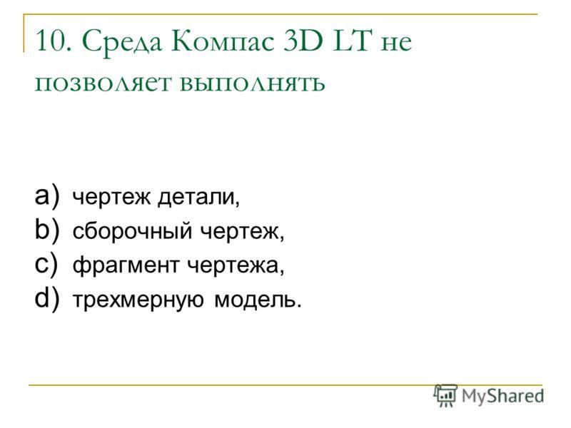 10. Среда Компас 3D LT не позволяет выполнять a) чертеж детали, b) сборочный чертеж, c) фрагмент чертежа, d) трехмерную модель.