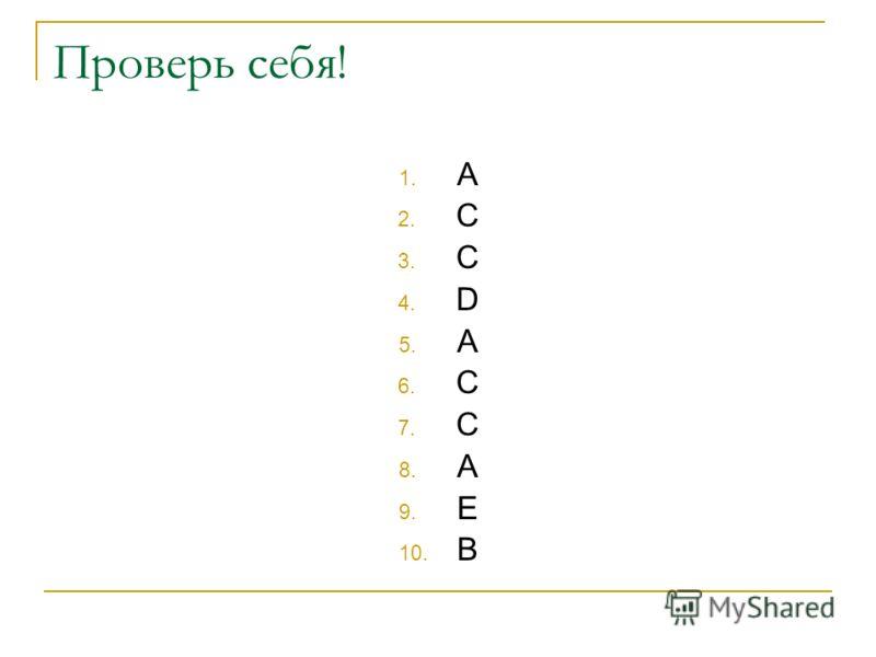 Проверь себя! 1. A 2. C 3. C 4. D 5. A 6. C 7. C 8. A 9. E 10. B