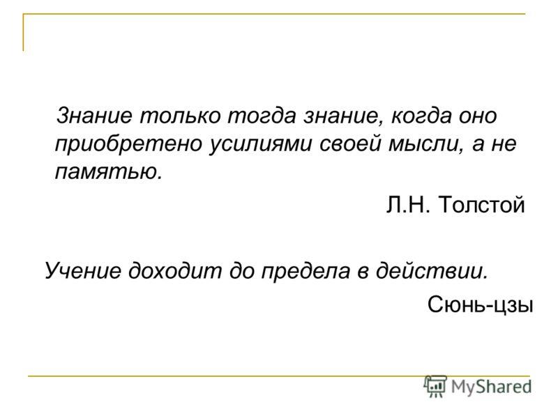 3нание только тогда знание, когда оно приобретено усилиями своей мысли, а не памятью. Л.Н. Толстой Учение доходит до предела в действии. Сюнь-цзы