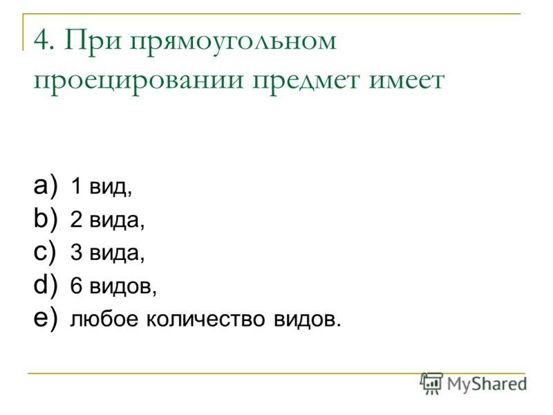 4. При прямоугольном проецировании предмет имеет a) 1 вид, b) 2 вида, c) 3 вида, d) 6 видов, e) любое количество видов.