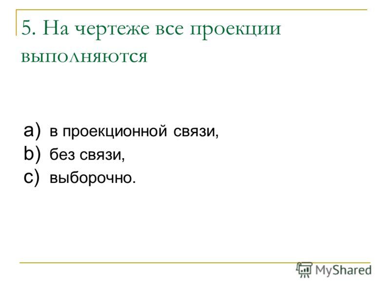5. На чертеже все проекции выполняются a) в проекционной связи, b) без связи, c) выборочно.