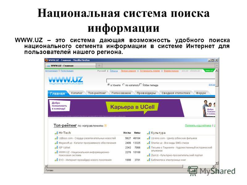 Национальная система поиска информации WWW.UZ – это система дающая возможность удобного поиска национального сегмента информации в системе Интернет для пользователей нашего региона.