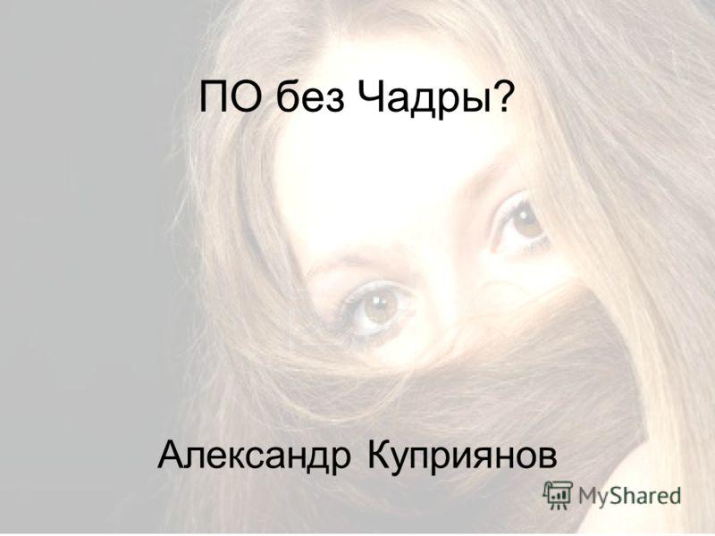 ПО без Чадры? Александр Куприянов