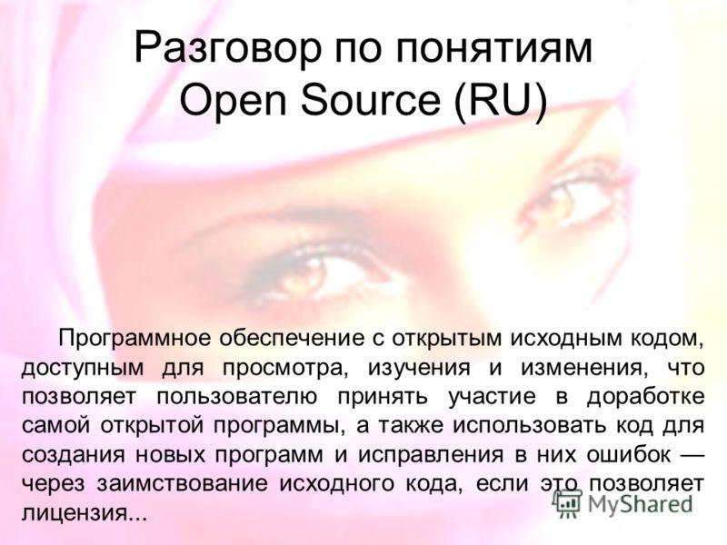 Разговор по понятиям Open Source (RU) Программное обеспечение с открытым исходным кодом, доступным для просмотра, изучения и изменения, что позволяет пользователю принять участие в доработке самой открытой программы, а также использовать код для созд
