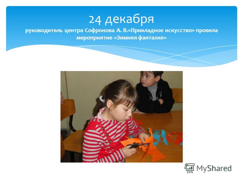 24 декабря руководитель центра Софронова А. В.«Прикладное искусство» провела мероприятие «Зимняя фантазия»