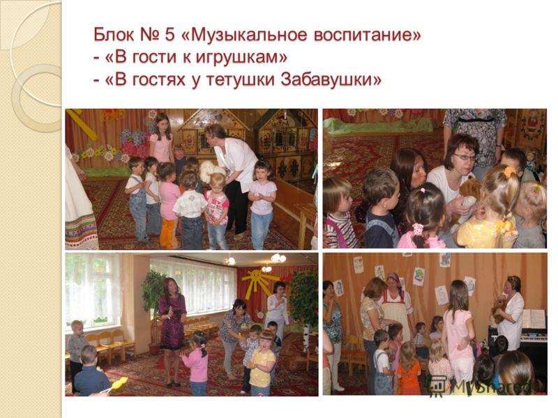 Блок 5 «Музыкальное воспитание»- «В гости к игрушкам»- «В гостях у тетушки Забавушки»