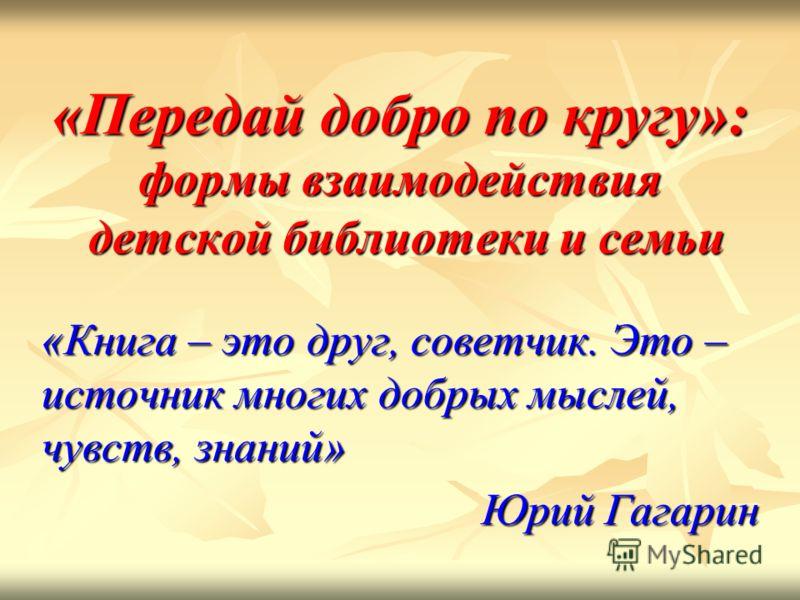 «Передай добро по кругу»:формы взаимодействия детской библиотеки и семьи «Книга – это друг, советчик. Это –источник многих добрых мыслей,чувств, знаний» Юрий Гагарин