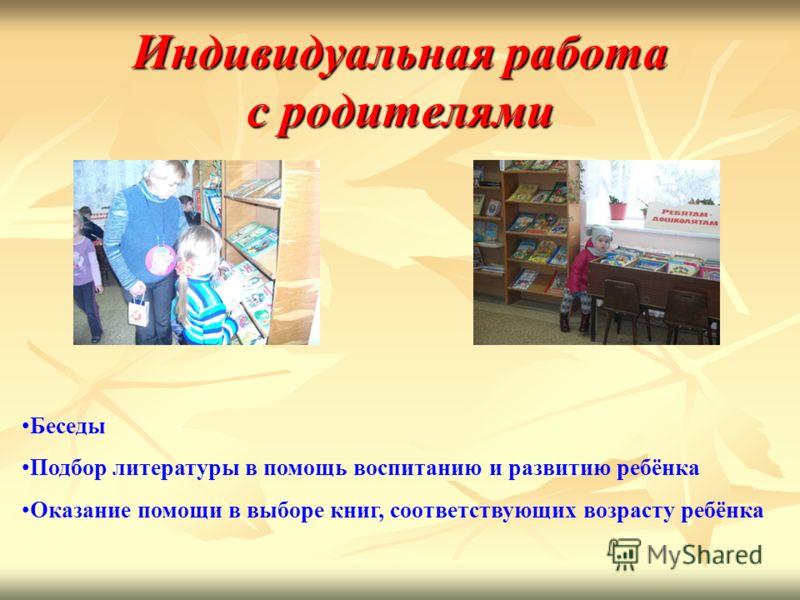 Индивидуальная работас родителями Беседы Подбор литературы в помощь воспитанию и развитию ребёнка Оказание помощи в выборе книг, соответствующих возрасту ребёнка