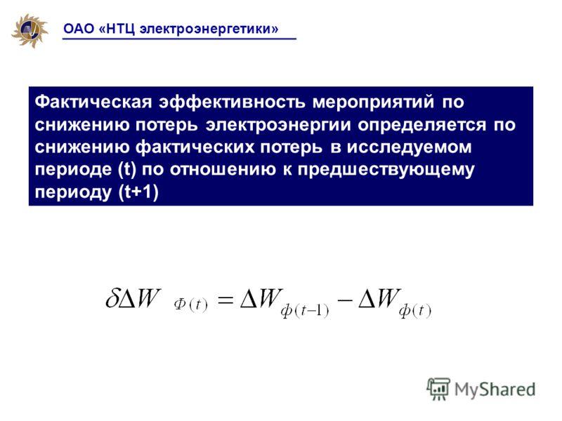 ОАО «НТЦ электроэнергетики» Фактическая эффективность мероприятий по снижению потерь электроэнергии определяется по снижению фактических потерь в исследуемом периоде (t) по отношению к предшествующему периоду (t+1)