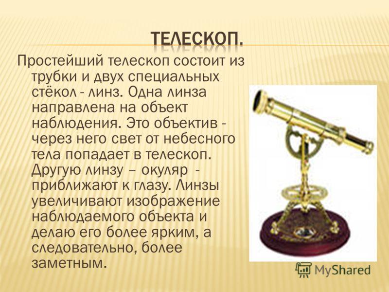 Простейший телескоп состоит из трубки и двух специальных стёкол - линз. Одна линза направлена на объект наблюдения. Это объектив - через него свет от небесного тела попадает в телескоп. Другую линзу – окуляр - приближают к глазу. Линзы увеличивают из