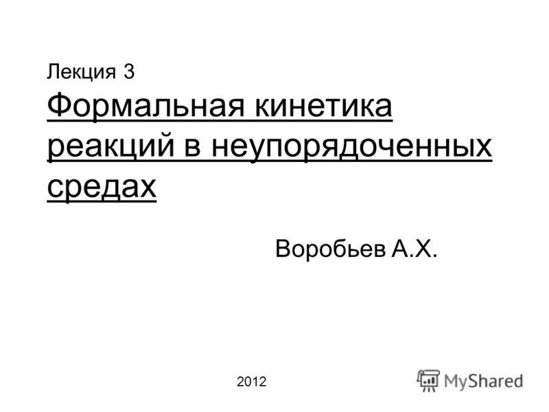 Лекция 3 Формальная кинетика реакций в неупорядоченных средах Воробьев А.Х. 2012