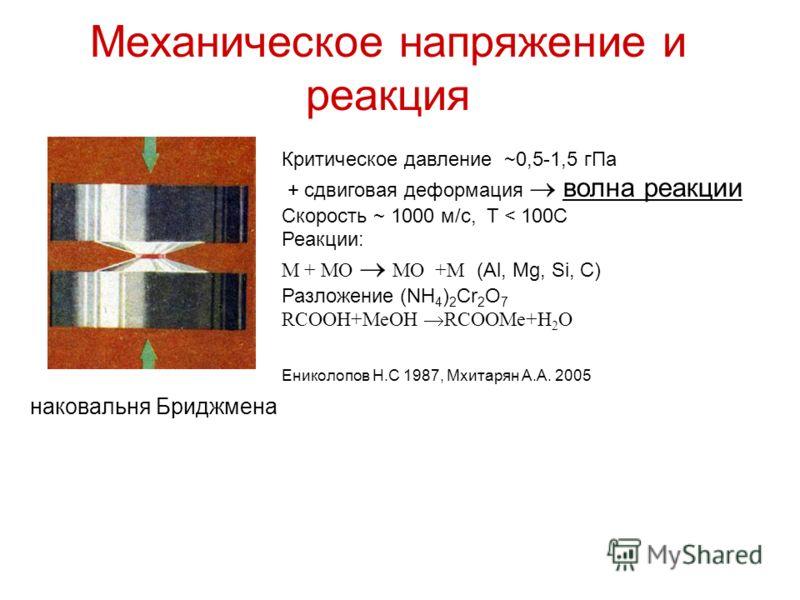 Механическое напряжение и реакция наковальня Бриджмена Критическое давление ~0,5-1,5 гПа + сдвиговая деформация волна реакции Скорость ~ 1000 м/с, T < 100C Реакции: M + MO MO +M (Al, Mg, Si, C) Разложение (NH 4 ) 2 Cr 2 O 7 RCOOH+MeOH RCOOMe+H 2 O Ен
