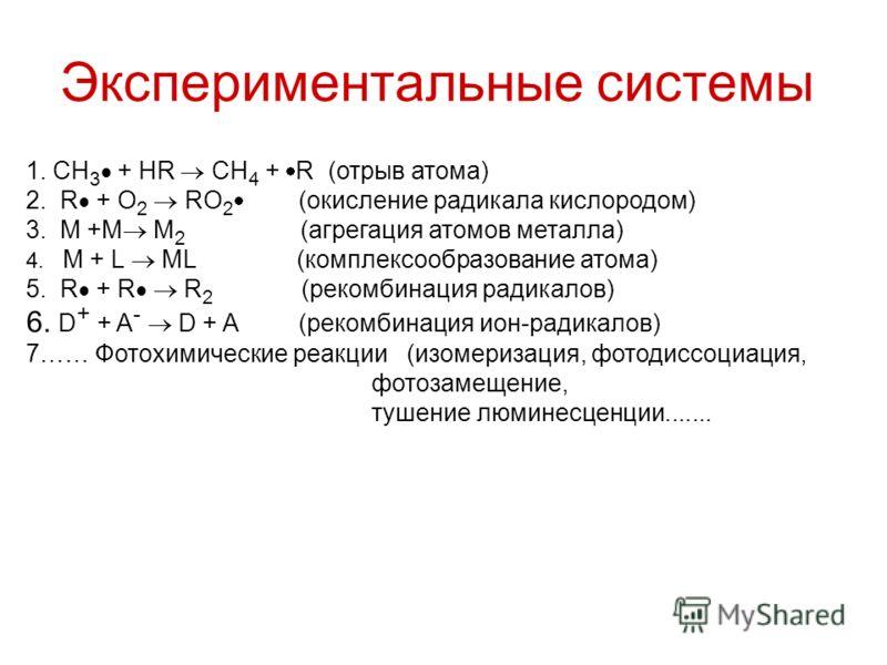 Экспериментальные системы 1. CH 3 + HR CH 4 + R (отрыв атома) 2. R + O 2 RO 2 (окисление радикала кислородом) 3. M +M M 2 (агрегация атомов металла) 4. M + L ML (комплексообразование атома) 5. R + R R 2 (рекомбинация радикалов) 6. D + + A - D + A (ре