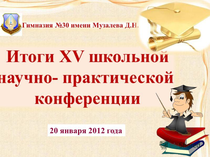 Итоги XV школьной научно- практической конференции Гимназия 30 имени Музалева Д.Н. 20 января 2012 года